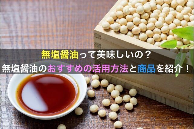 無塩醤油のおすすめの活用方法とおすすめの無塩商品の紹介
